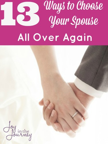 13 Ways to Choose Your Spouse All Over AgainMarriages are under attack and we have a choice to make! One blogger shares 13 ways to choose your spouse over again. #4 is perfect!
